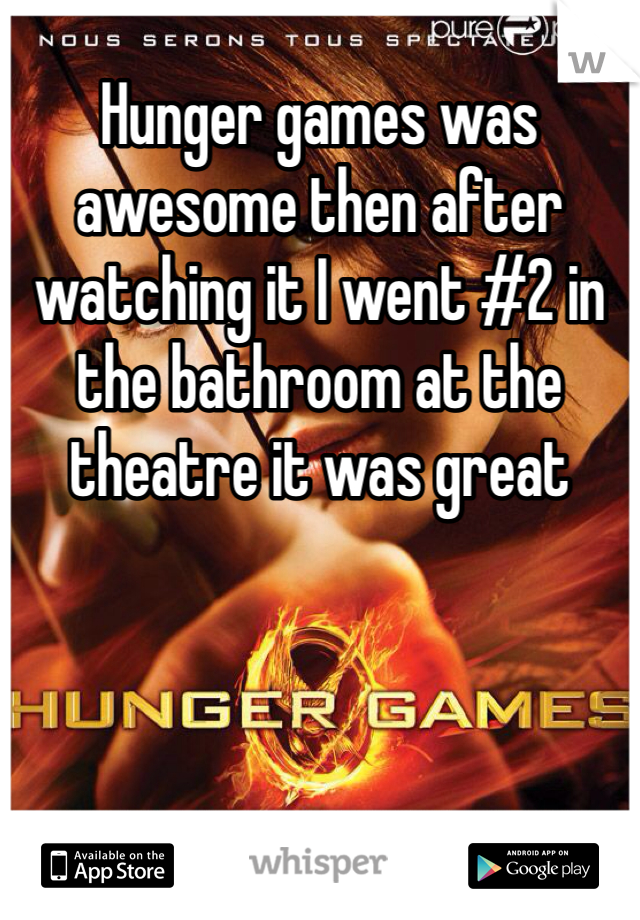 Hunger games was awesome then after watching it I went #2 in the bathroom at the theatre it was great