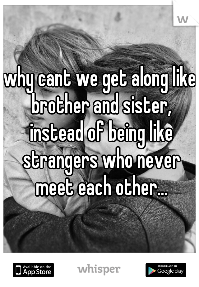why cant we get along like brother and sister, instead of being like strangers who never meet each other...