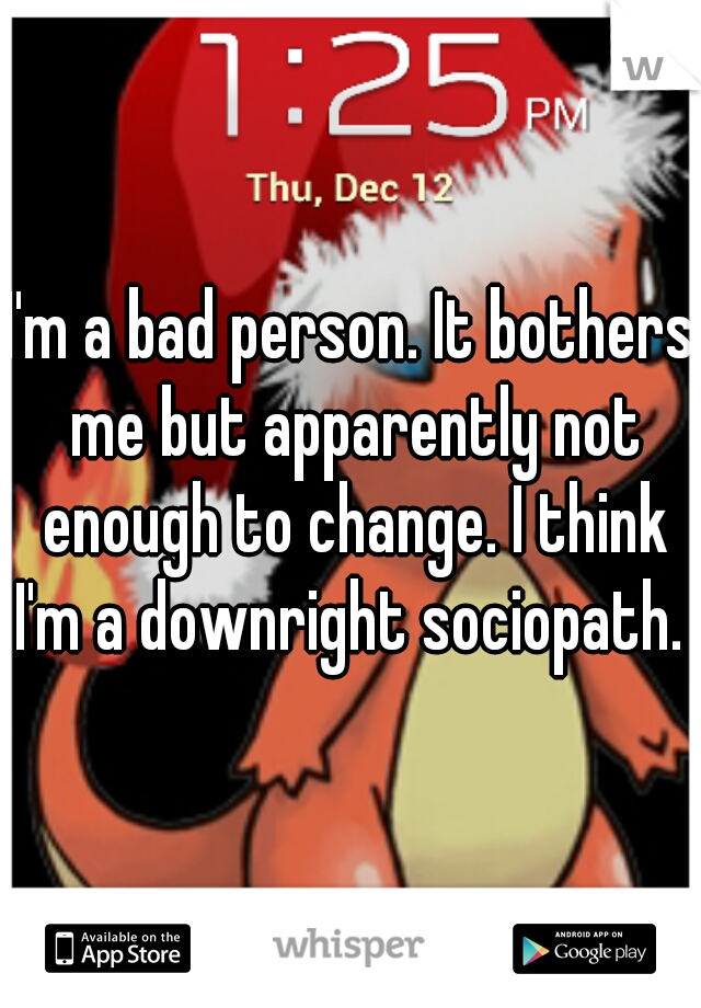 I'm a bad person. It bothers me but apparently not enough to change. I think I'm a downright sociopath.