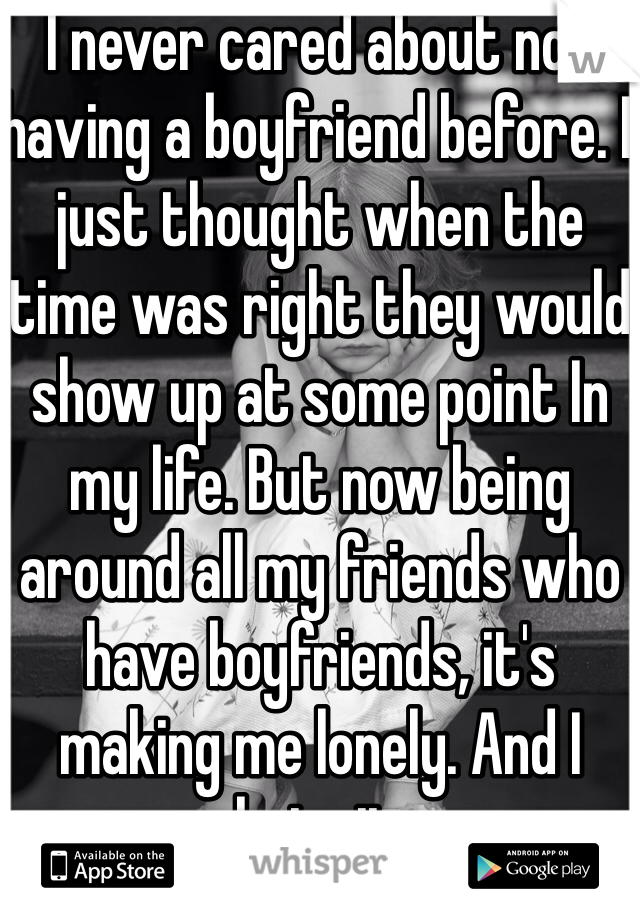 I never cared about not having a boyfriend before. I just thought when the time was right they would show up at some point In my life. But now being around all my friends who have boyfriends, it's making me lonely. And I hate it.