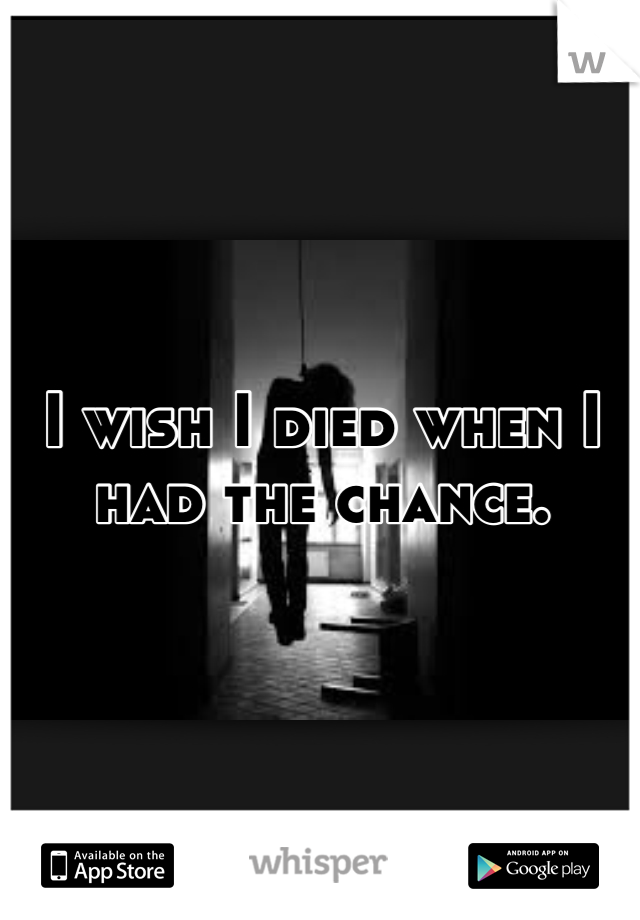 I wish I died when I had the chance.