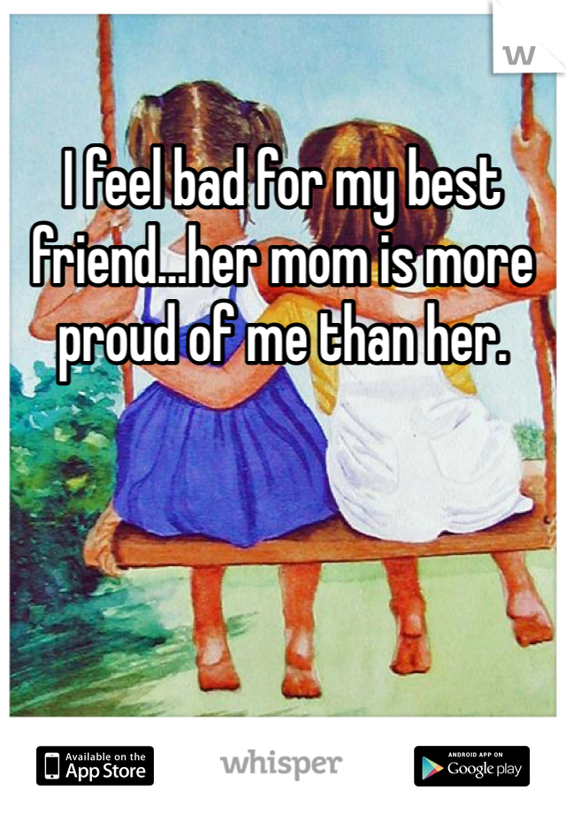 I feel bad for my best friend…her mom is more proud of me than her.