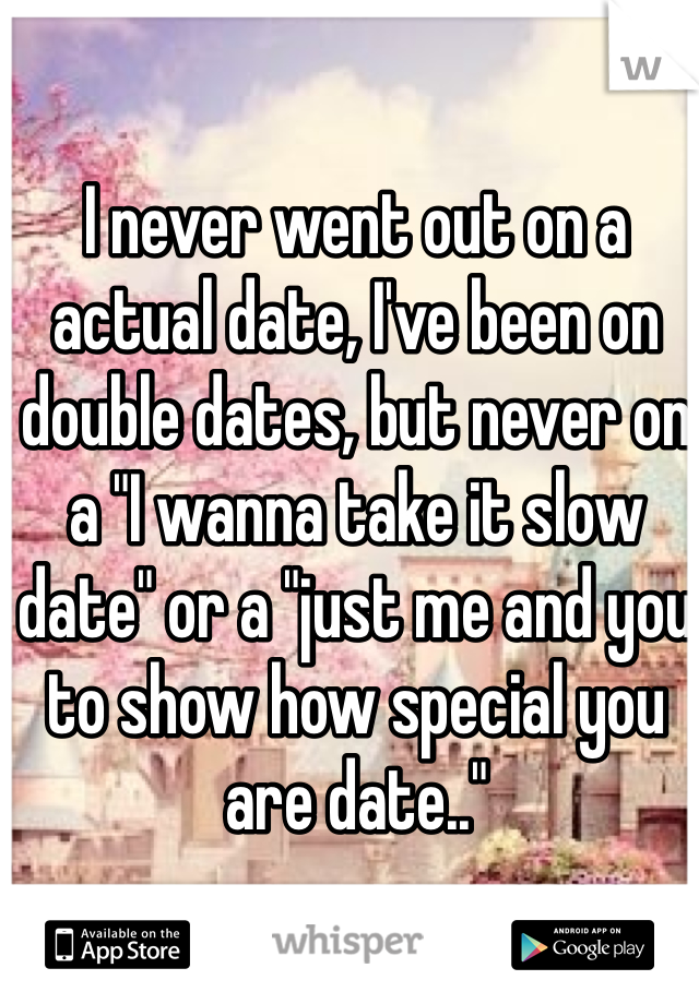 "I never went out on a actual date, I've been on double dates, but never on a ""I wanna take it slow date"" or a ""just me and you to show how special you are date.."""