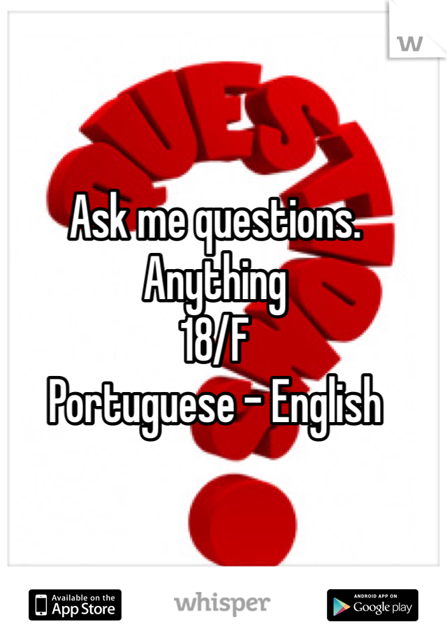 Ask me questions. Anything  18/F  Portuguese - English