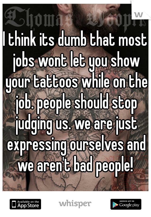 I think its dumb that most jobs wont let you show your tattoos while on the job. people should stop judging us. we are just expressing ourselves and we aren't bad people!