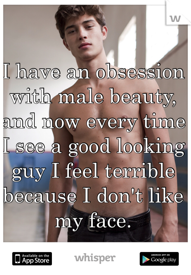 I have an obsession with male beauty, and now every time I see a good looking guy I feel terrible because I don't like my face.