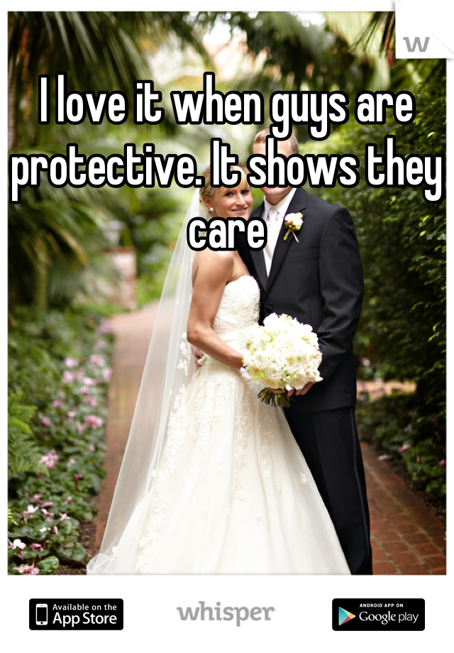 I love it when guys are protective. It shows they care