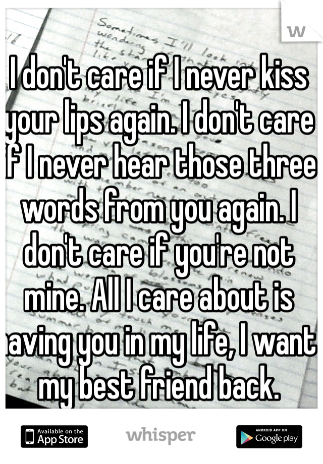 I don't care if I never kiss your lips again. I don't care if I never hear those three words from you again. I don't care if you're not mine. All I care about is having you in my life, I want my best friend back.