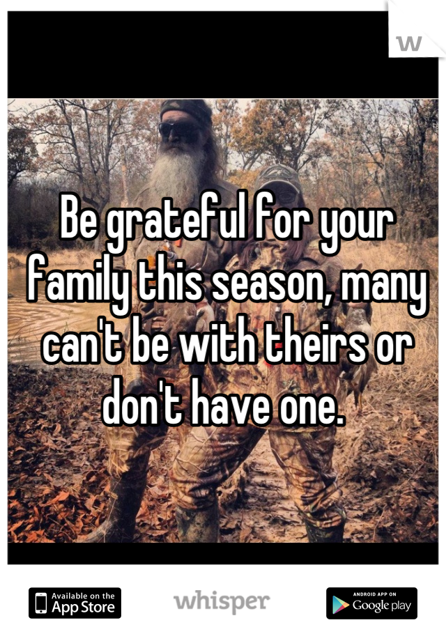 Be grateful for your family this season, many can't be with theirs or don't have one.