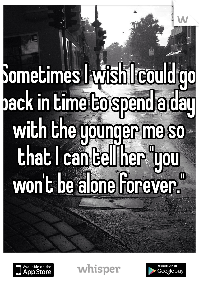 "Sometimes I wish I could go back in time to spend a day with the younger me so that I can tell her ""you won't be alone forever."""