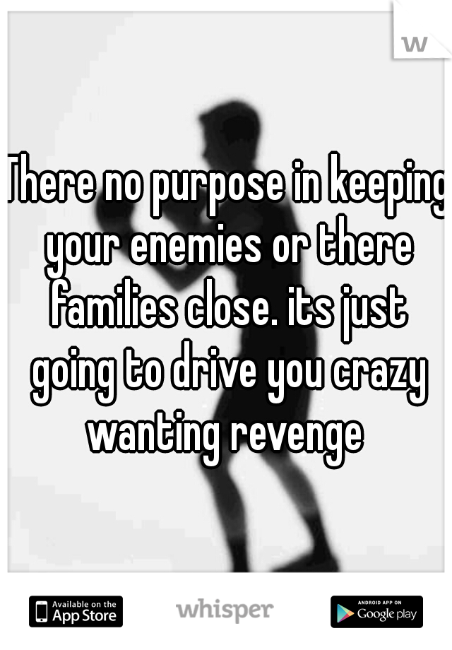 There no purpose in keeping your enemies or there families close. its just going to drive you crazy wanting revenge
