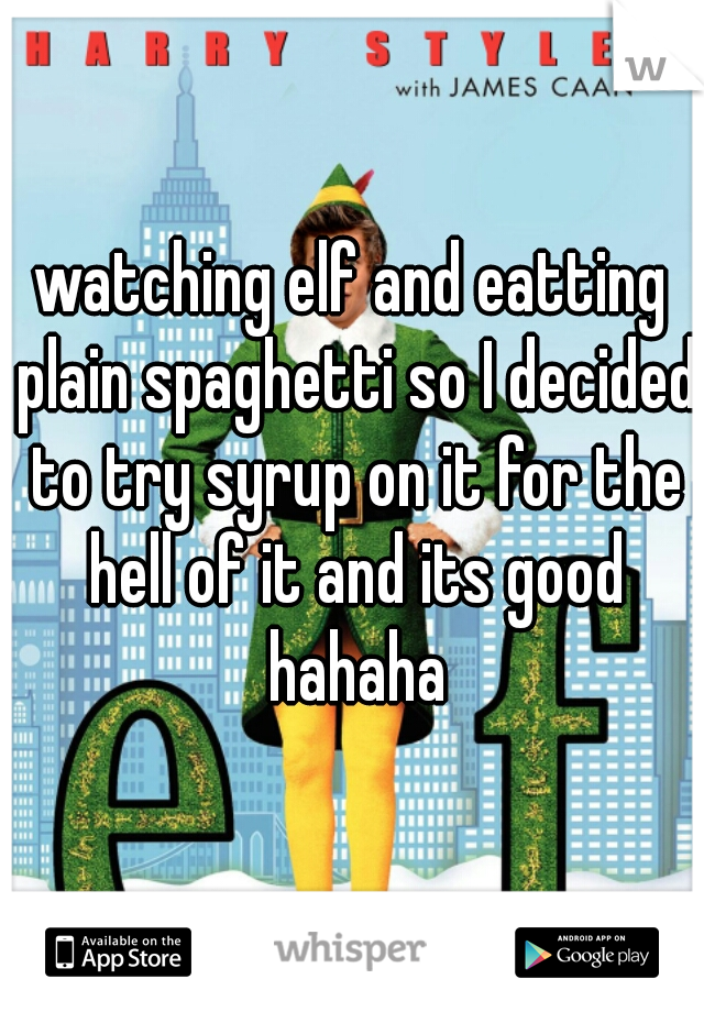 watching elf and eatting plain spaghetti so I decided to try syrup on it for the hell of it and its good hahaha