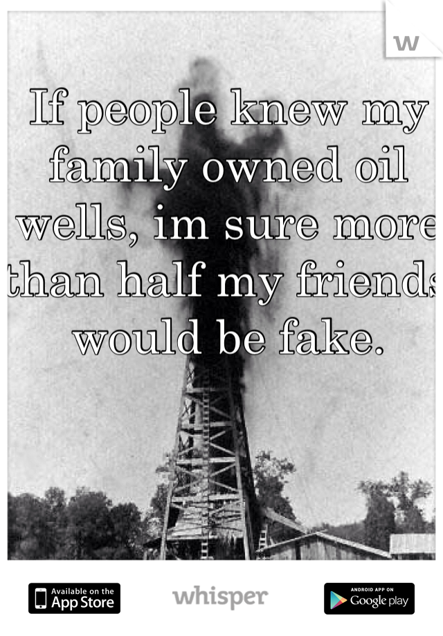 If people knew my family owned oil wells, im sure more than half my friends would be fake.