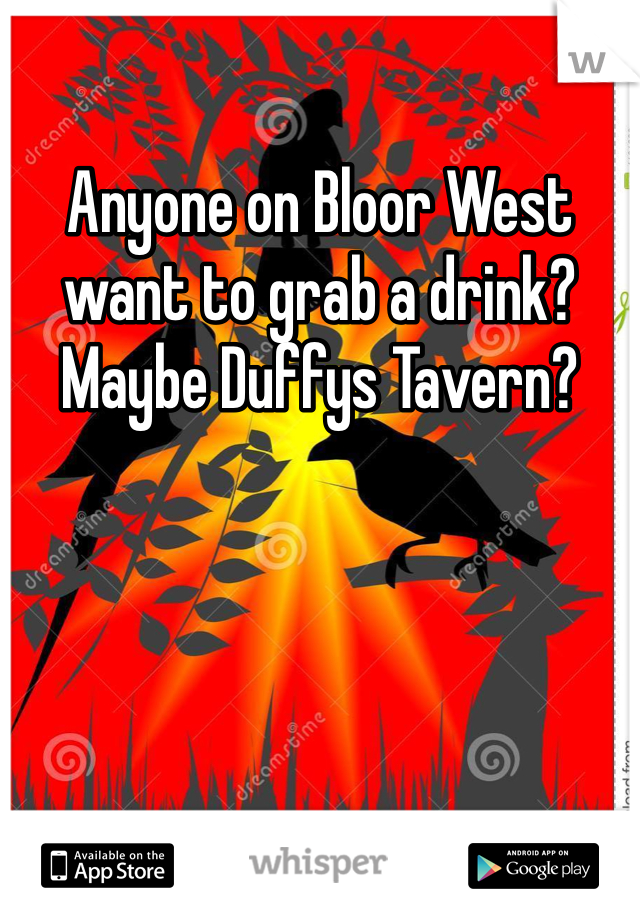 Anyone on Bloor West want to grab a drink?  Maybe Duffys Tavern?