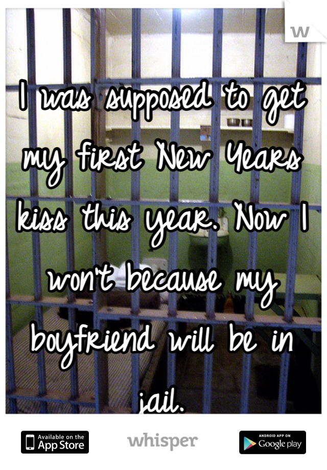 I was supposed to get my first New Years kiss this year. Now I won't because my boyfriend will be in jail.