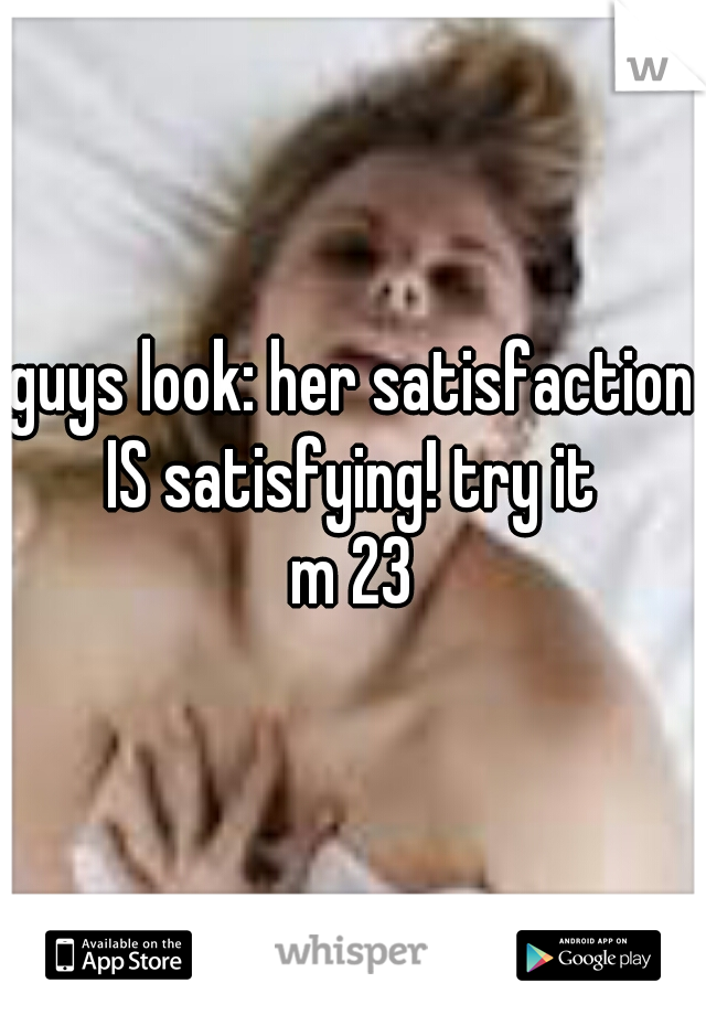 guys look: her satisfaction IS satisfying! try it  m 23
