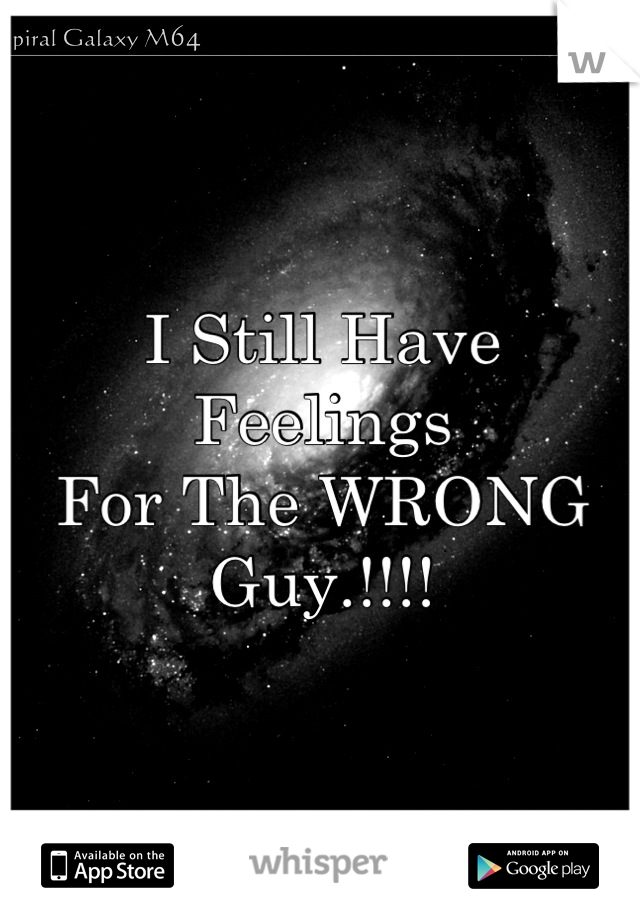 I Still Have Feelings  For The WRONG  Guy.!!!!