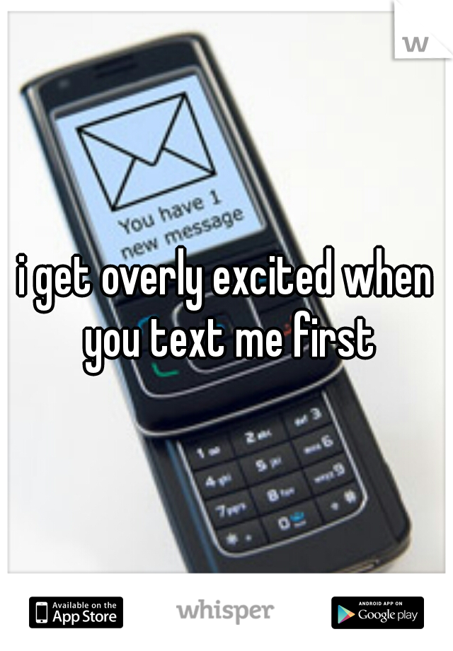 i get overly excited when you text me first