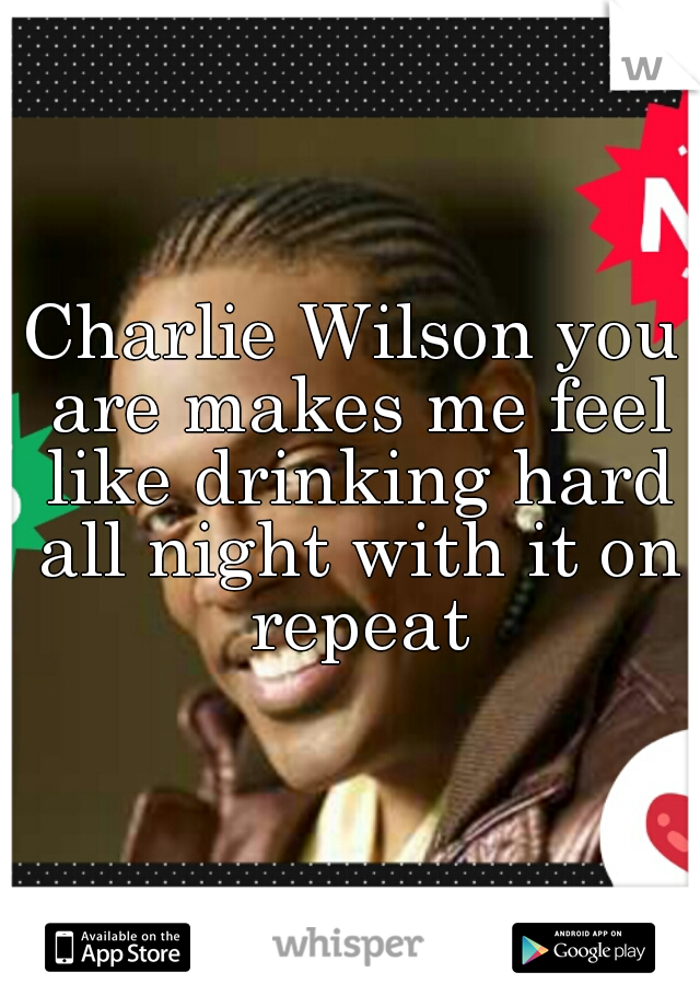 Charlie Wilson you are makes me feel like drinking hard all night with it on repeat