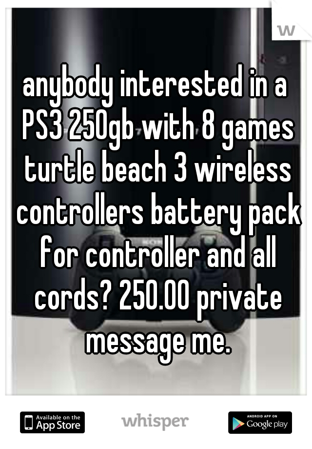 anybody interested in a PS3 250gb with 8 games turtle beach 3 wireless controllers battery pack for controller and all cords? 250.00 private message me.