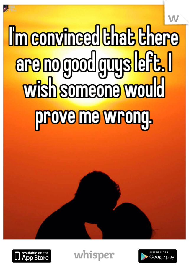 I'm convinced that there are no good guys left. I wish someone would prove me wrong.