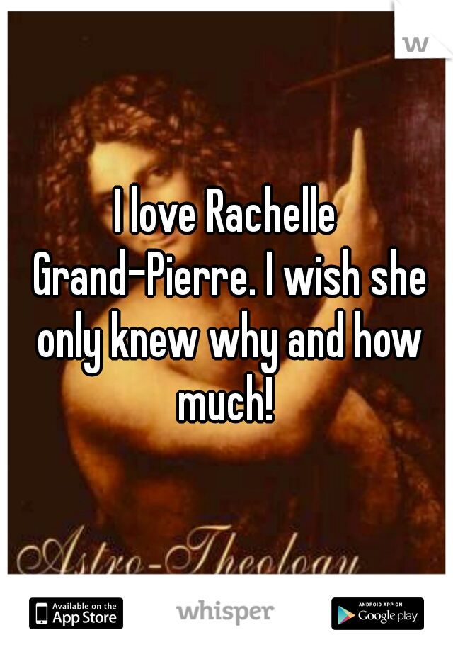 I love Rachelle Grand-Pierre. I wish she only knew why and how much!