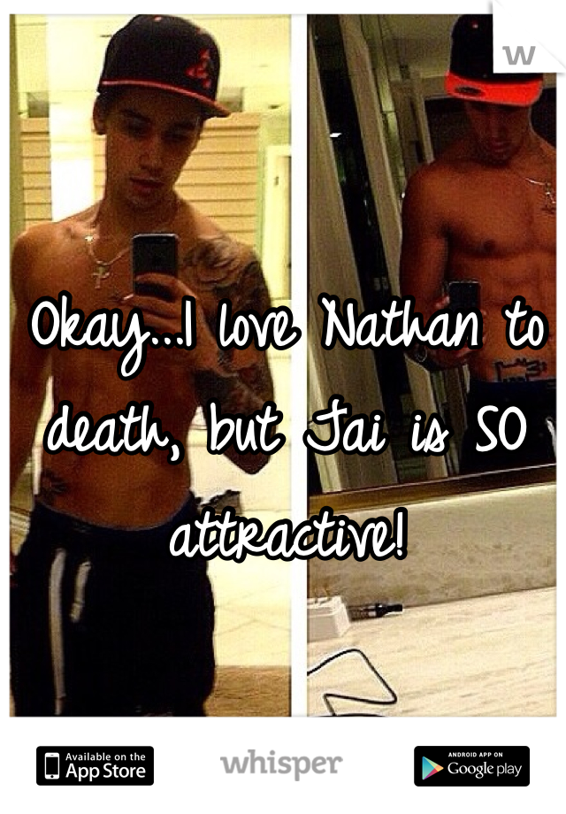 Okay...I love Nathan to death, but Jai is SO attractive!