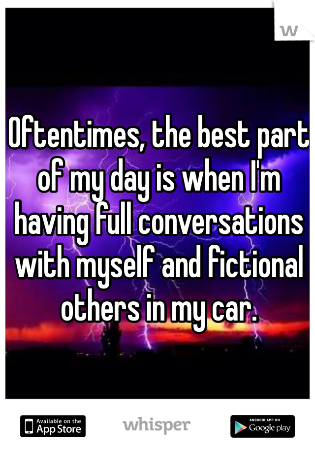 Oftentimes, the best part of my day is when I'm having full conversations with myself and fictional others in my car.