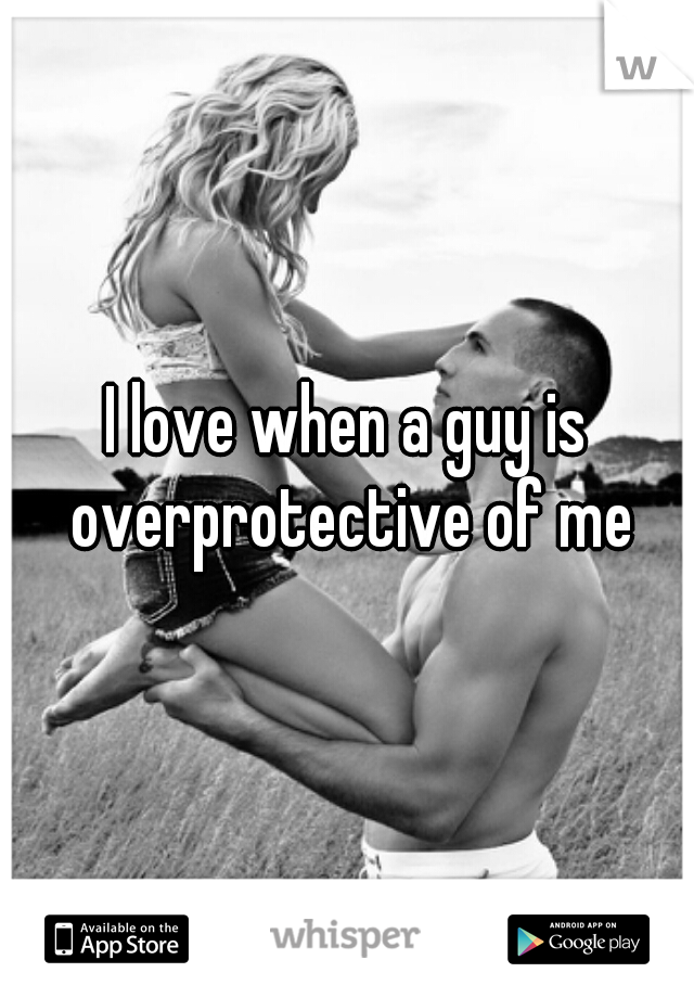 I love when a guy is overprotective of me
