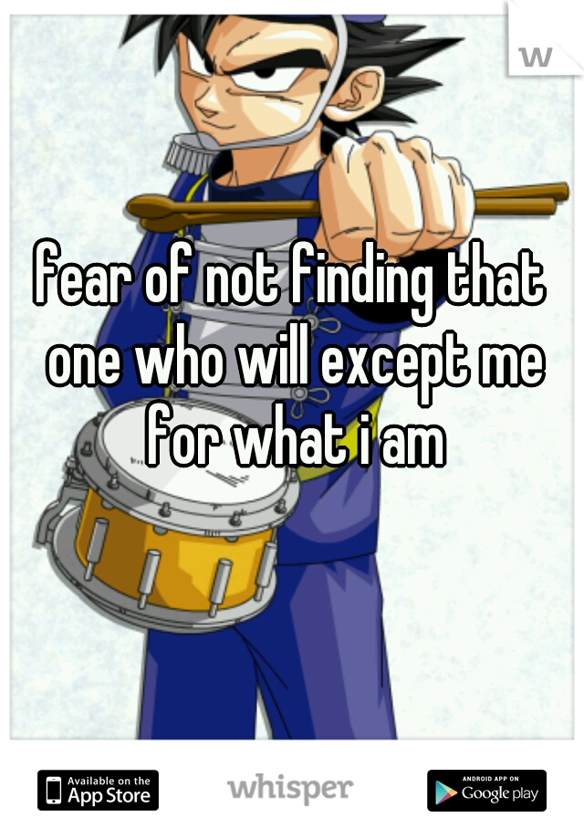 fear of not finding that one who will except me for what i am