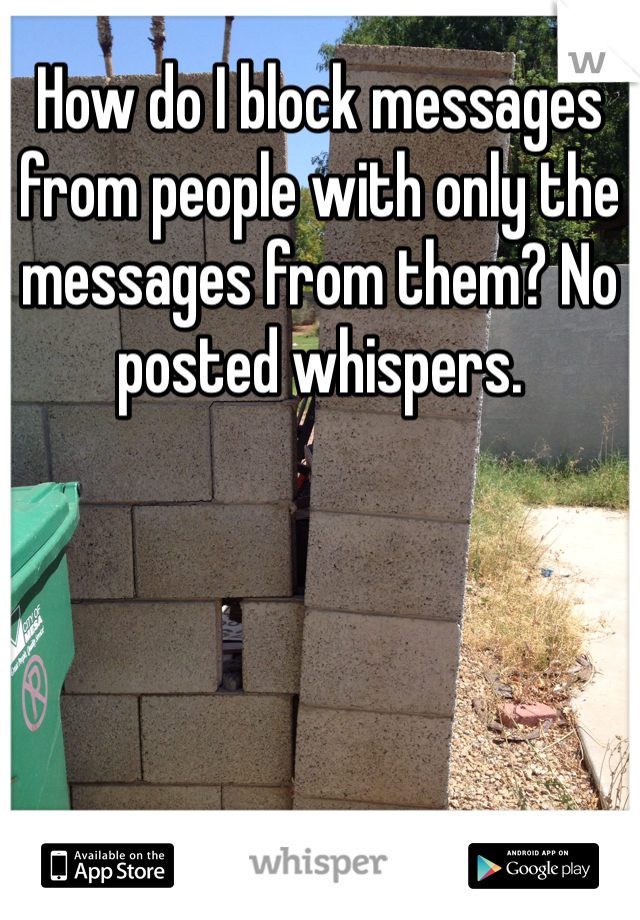 How do I block messages from people with only the messages from them? No posted whispers.