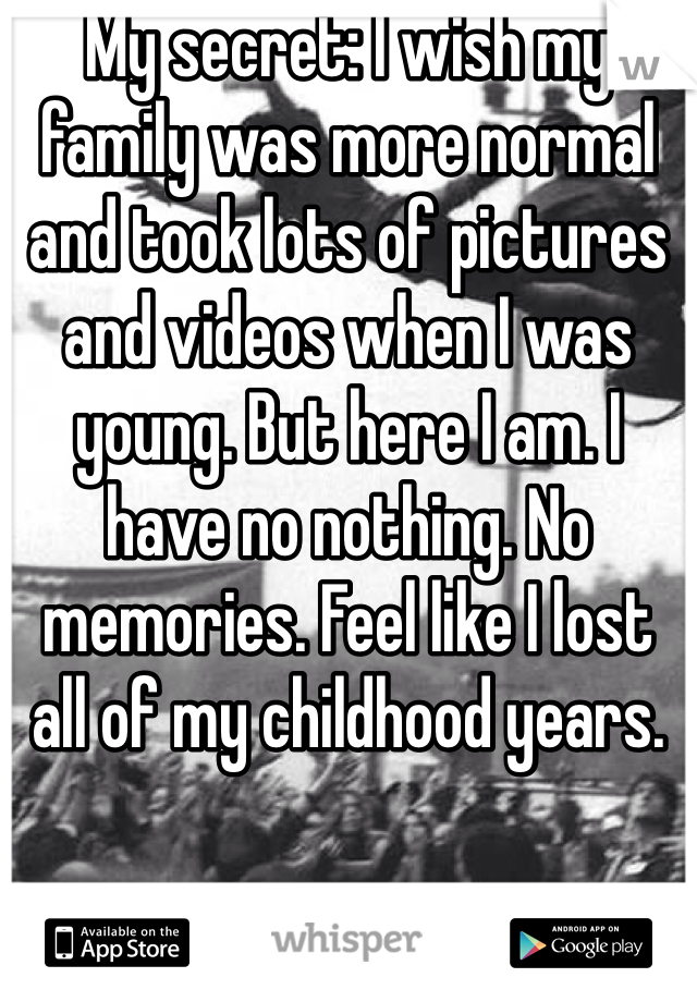My secret: I wish my family was more normal and took lots of pictures and videos when I was young. But here I am. I have no nothing. No memories. Feel like I lost all of my childhood years.