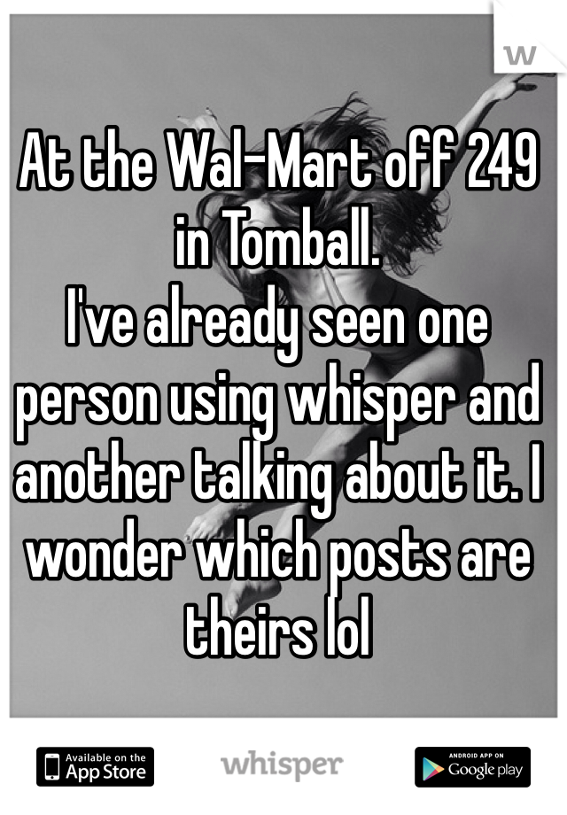 At the Wal-Mart off 249 in Tomball.  I've already seen one person using whisper and another talking about it. I wonder which posts are theirs lol