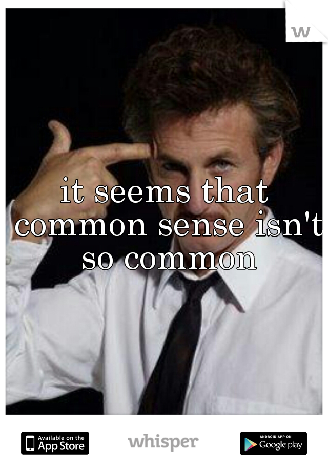 it seems that common sense isn't so common