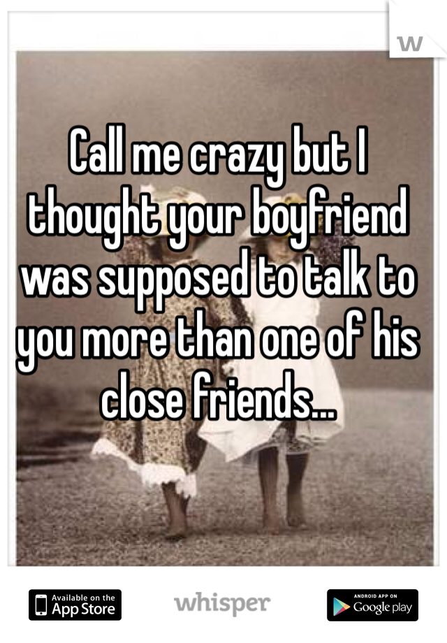 Call me crazy but I thought your boyfriend was supposed to talk to you more than one of his close friends...