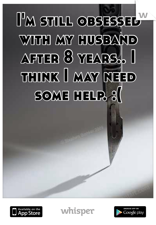I'm still obsessed with my husband after 8 years.. I think I may need some help. :(
