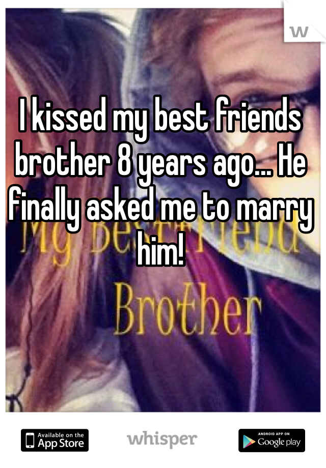 I kissed my best friends brother 8 years ago... He finally asked me to marry him!