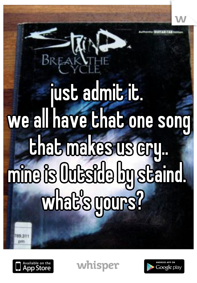 just admit it.   we all have that one song that makes us cry..  mine is Outside by staind.   what's yours?