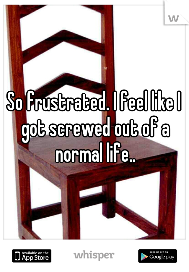 So frustrated. I feel like I got screwed out of a normal life..