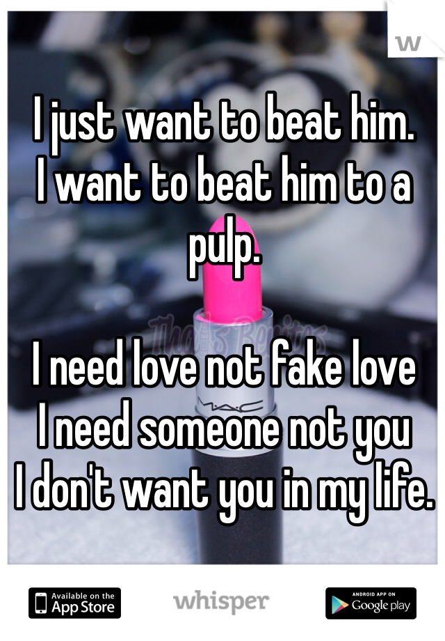 I just want to beat him.  I want to beat him to a pulp.   I need love not fake love  I need someone not you  I don't want you in my life.