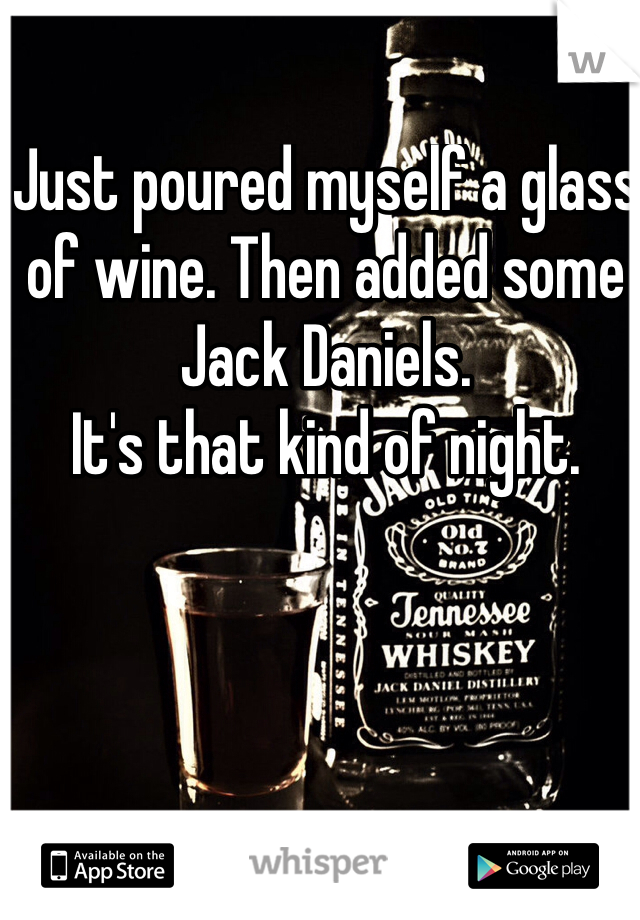 Just poured myself a glass of wine. Then added some Jack Daniels.  It's that kind of night.