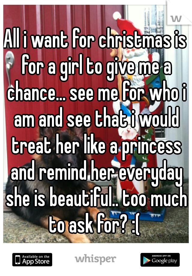 All i want for christmas is for a girl to give me a chance... see me for who i am and see that i would treat her like a princess and remind her everyday she is beautiful.. too much to ask for? :(