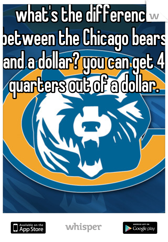what's the difference between the Chicago bears and a dollar? you can get 4 quarters out of a dollar.