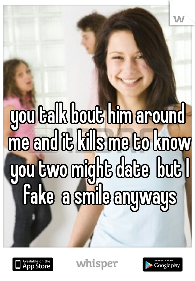 you talk bout him around me and it kills me to know you two might date  but I fake  a smile anyways
