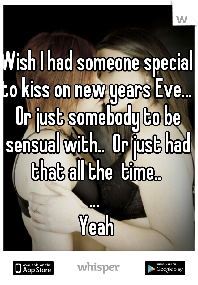 Wish I had someone special to kiss on new years Eve...  Or just somebody to be sensual with..  Or just had that all the  time..   ...  Yeah