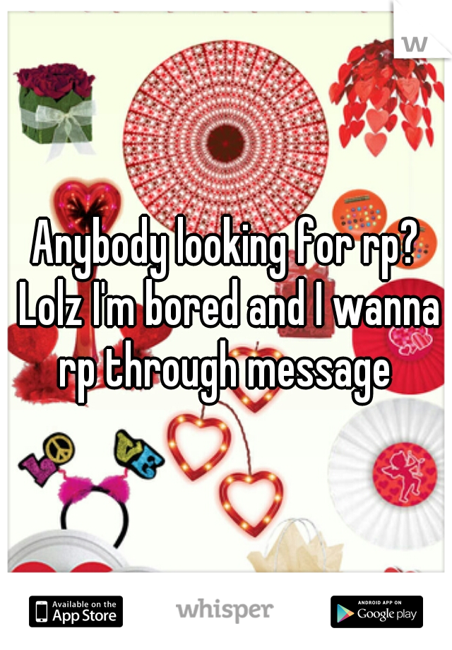 Anybody looking for rp? Lolz I'm bored and I wanna rp through message