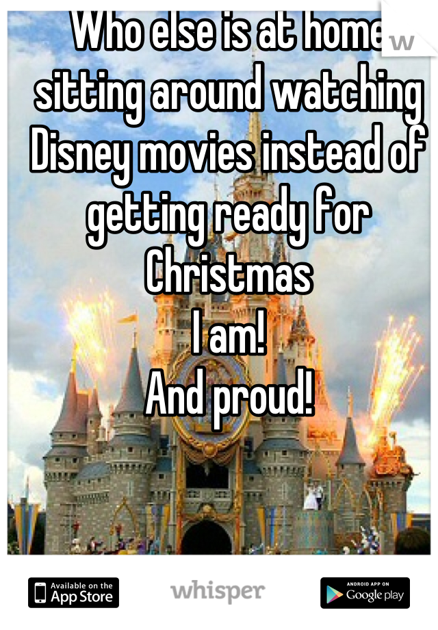 Who else is at home sitting around watching Disney movies instead of getting ready for Christmas  I am! And proud!