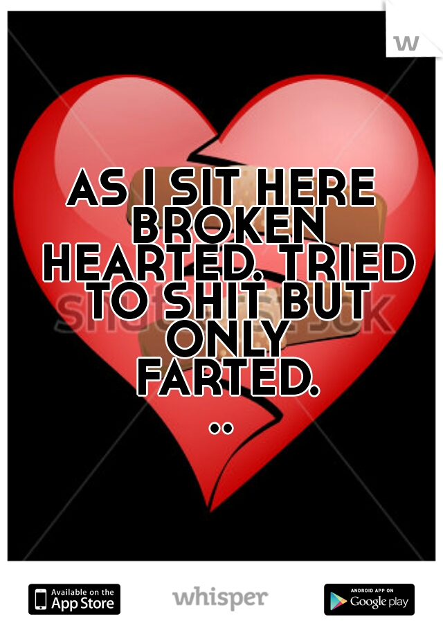 AS I SIT HERE BROKEN HEARTED. TRIED TO SHIT BUT ONLY FARTED...