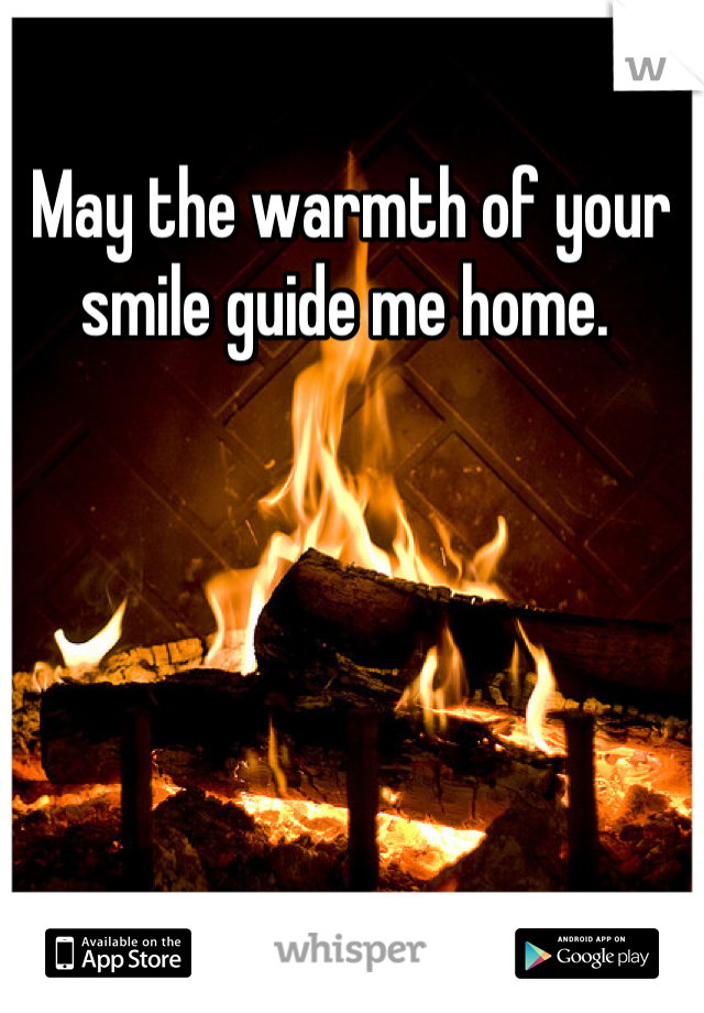 May the warmth of your smile guide me home.