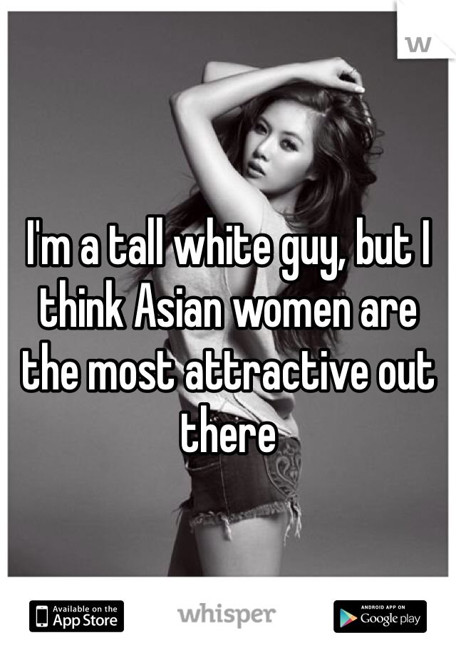 I'm a tall white guy, but I think Asian women are the most attractive out there